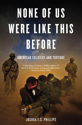 None of Us Were Like This Before American Soldiers and Torture by Joshua E.S. Phillips