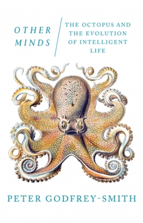 Other Minds The Octopus, the Sea, and the Deep Origins of Consciousness by Peter Godfrey Smith